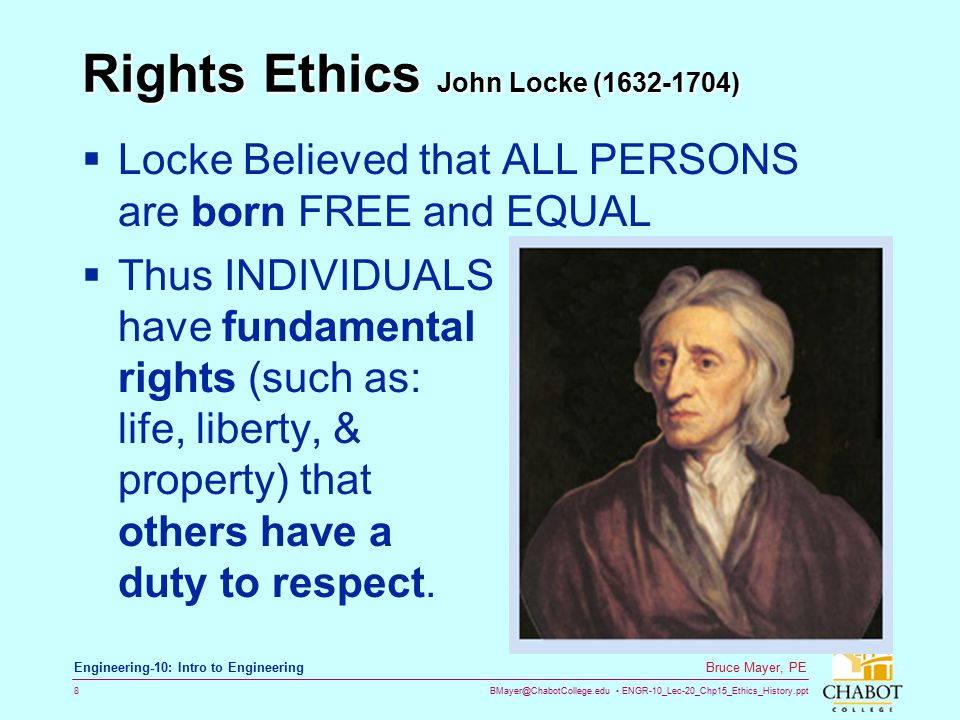 BMayer@ChabotCollege.edu ENGR-10_Lec-20_Chp15_Ethics_History.ppt 8 Bruce Mayer, PE Engineering-10: Intro to Engineering Rights Ethics John Locke (1632-1704)  Locke Believed that ALL PERSONS are born FREE and EQUAL  Thus INDIVIDUALS have fundamental rights (such as: life, liberty, & property) that others have a duty to respect.