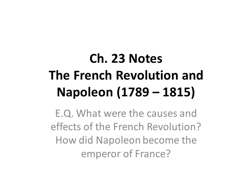 Ch. 23 Notes The French Revolution and Napoleon (1789 – 1815) E.Q. What were the causes and effects of the French Revolution? How did Napoleon become