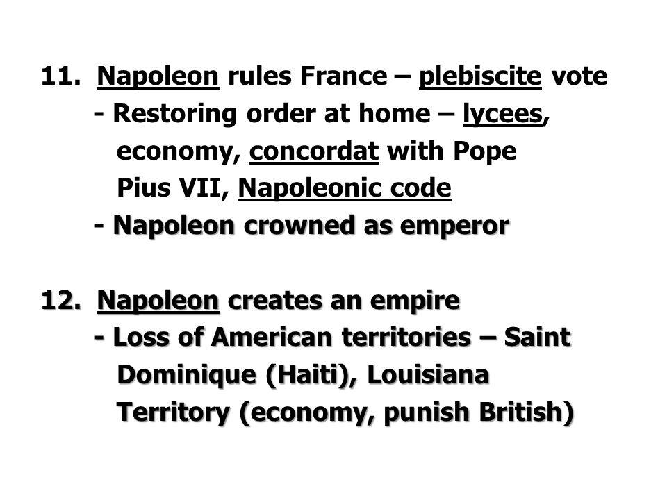 11. Napoleon rules France – plebiscite vote - Restoring order at home – lycees, economy, concordat with Pope Pius VII, Napoleonic code Napoleon crowne