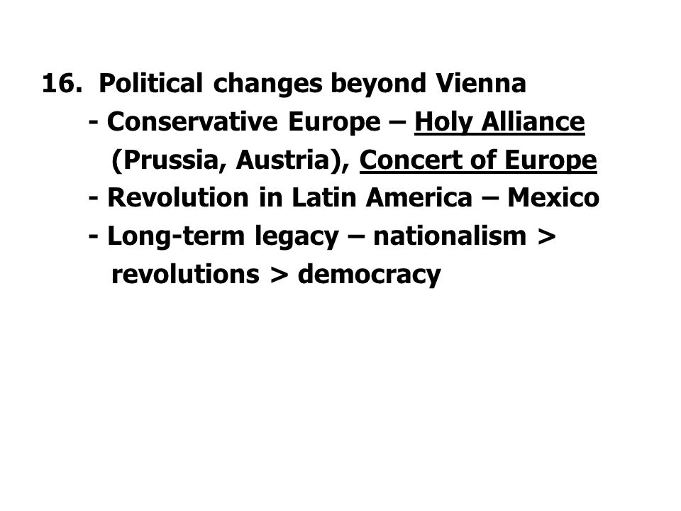 16. Political changes beyond Vienna - Conservative Europe – Holy Alliance (Prussia, Austria), Concert of Europe - Revolution in Latin America – Mexico