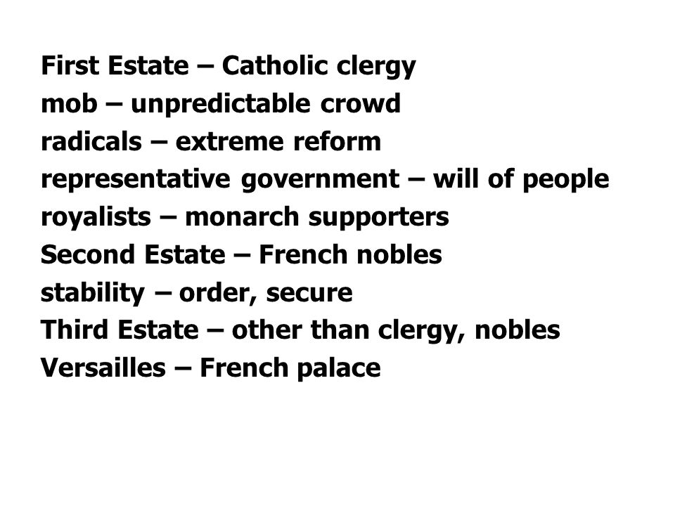 First Estate – Catholic clergy mob – unpredictable crowd radicals – extreme reform representative government – will of people royalists – monarch supp
