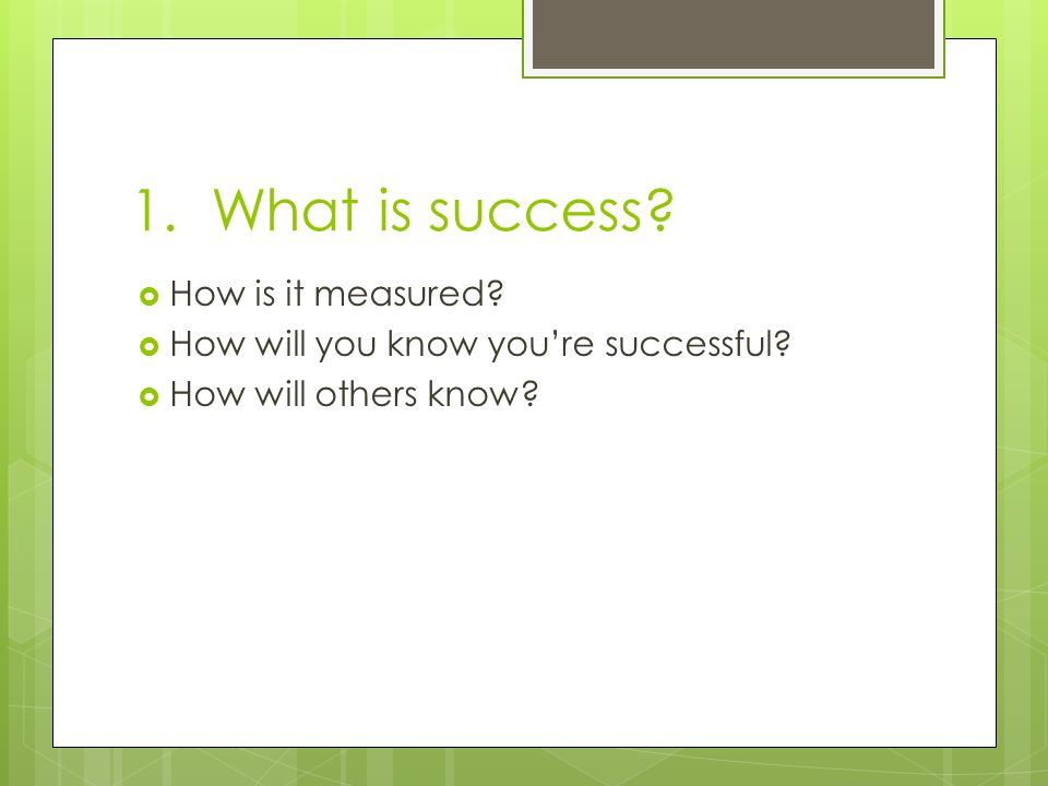 1.What is success.  How is it measured.  How will you know you're successful.