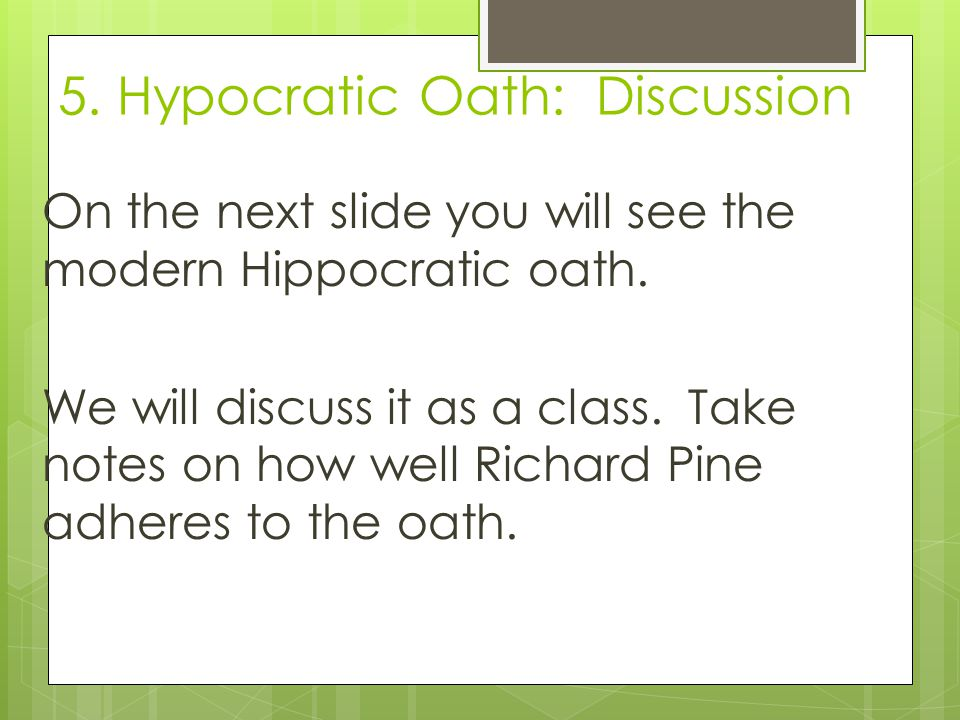 5.Hypocratic Oath: Discussion On the next slide you will see the modern Hippocratic oath.