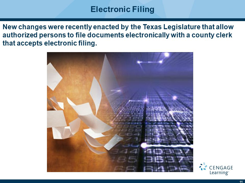 11 Electronic Filing New changes were recently enacted by the Texas Legislature that allow authorized persons to file documents electronically with a county clerk that accepts electronic filing.