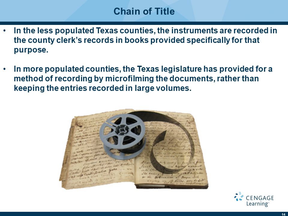 14 Chain of Title In the less populated Texas counties, the instruments are recorded in the county clerk's records in books provided specifically for that purpose.