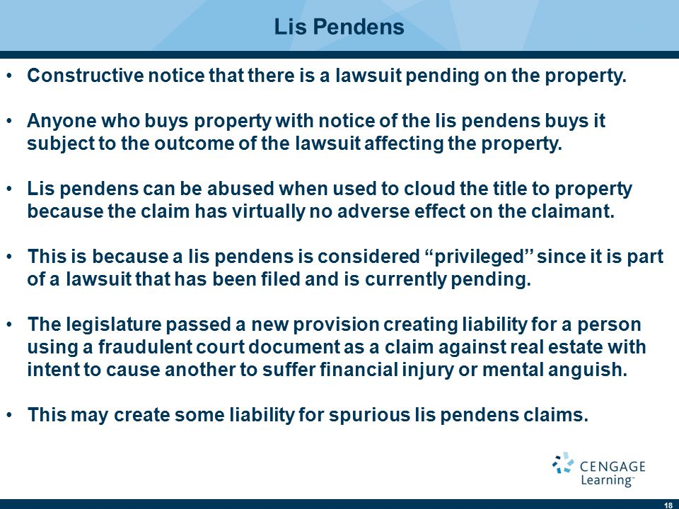 18 Lis Pendens Constructive notice that there is a lawsuit pending on the property. Anyone who buys property with notice of the lis pendens buys it su