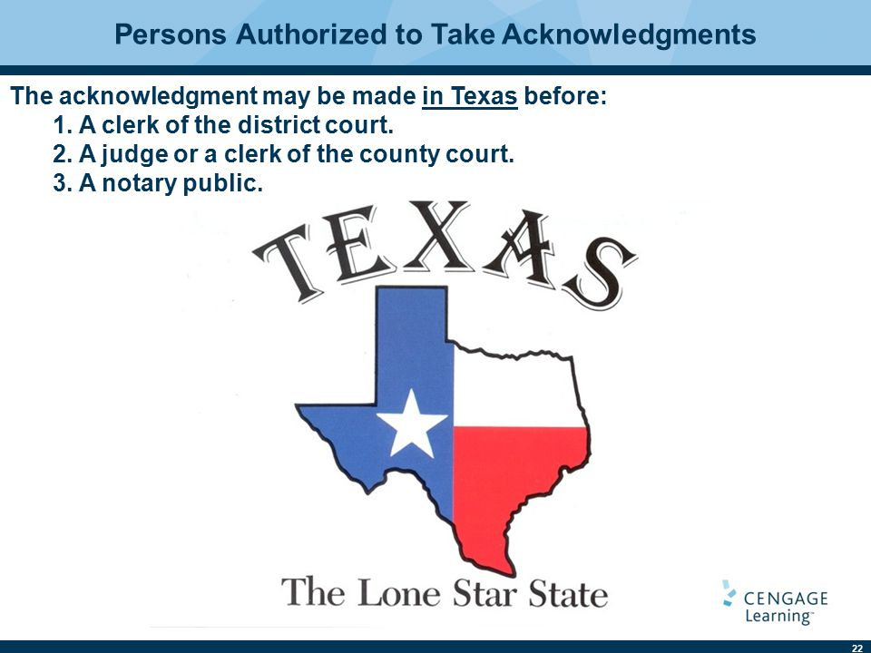 22 Persons Authorized to Take Acknowledgments The acknowledgment may be made in Texas before: 1. A clerk of the district court. 2. A judge or a clerk