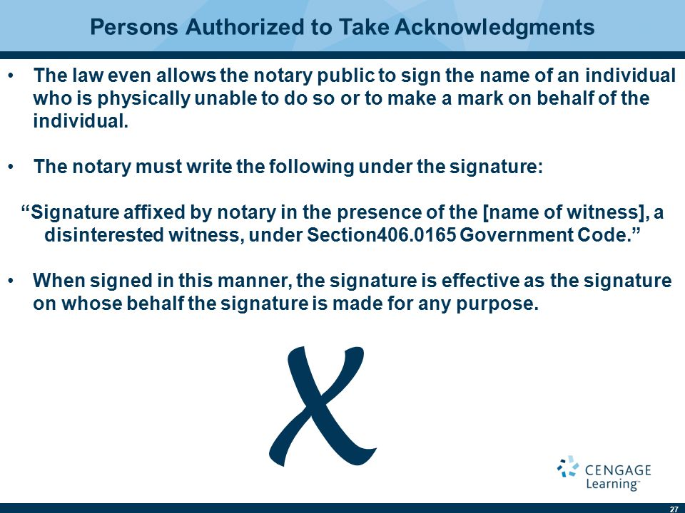 27 The law even allows the notary public to sign the name of an individual who is physically unable to do so or to make a mark on behalf of the indivi