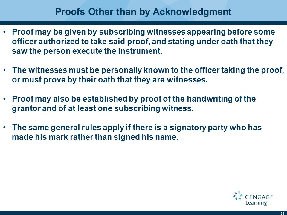 34 Proofs Other than by Acknowledgment Proof may be given by subscribing witnesses appearing before some officer authorized to take said proof, and stating under oath that they saw the person execute the instrument.