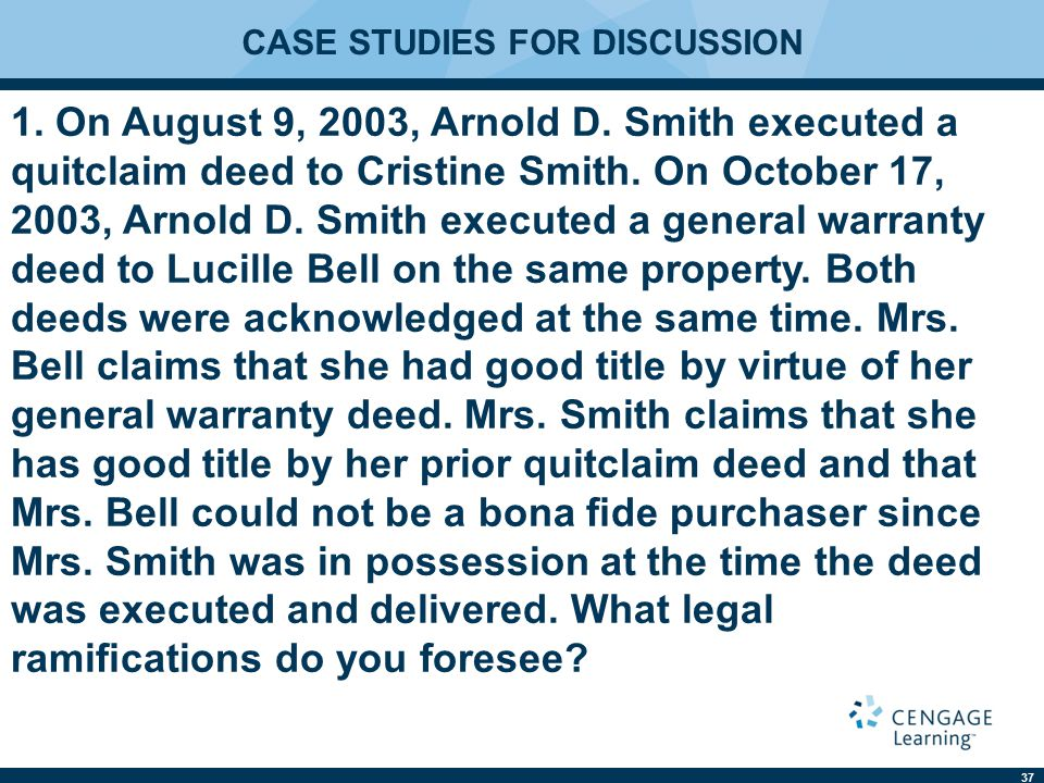 37 CASE STUDIES FOR DISCUSSION 1. On August 9, 2003, Arnold D. Smith executed a quitclaim deed to Cristine Smith. On October 17, 2003, Arnold D. Smith