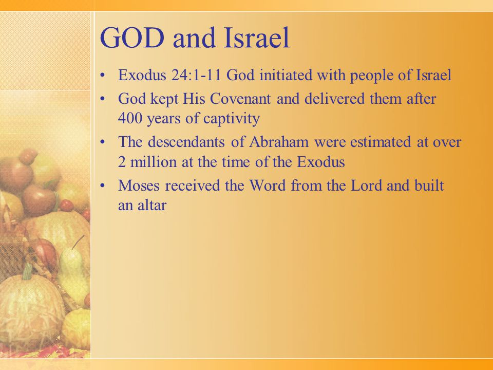 GOD and Israel Exodus 24:1-11 God initiated with people of Israel God kept His Covenant and delivered them after 400 years of captivity The descendant