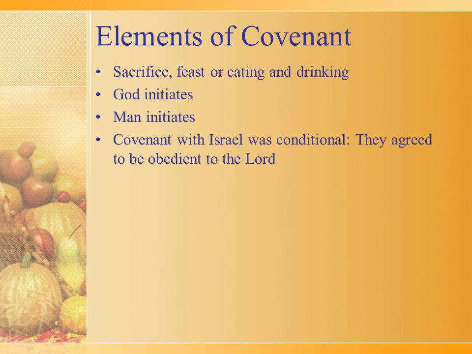 Elements of Covenant Sacrifice, feast or eating and drinking God initiates Man initiates Covenant with Israel was conditional: They agreed to be obedi