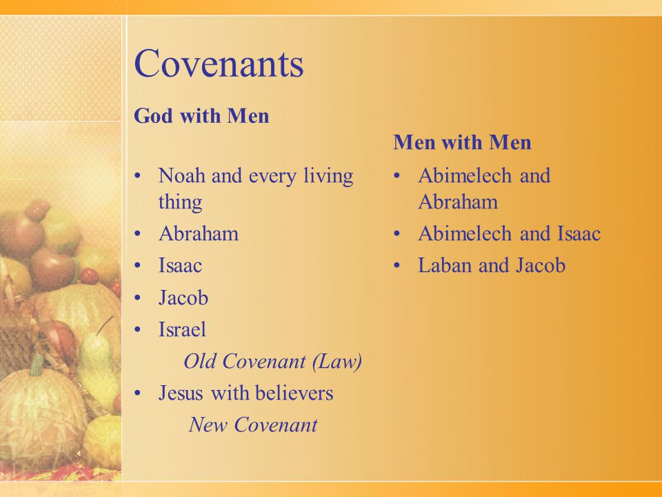 Covenants God with Men Noah and every living thing Abraham Isaac Jacob Israel Old Covenant (Law) Jesus with believers New Covenant Men with Men Abimelech and Abraham Abimelech and Isaac Laban and Jacob