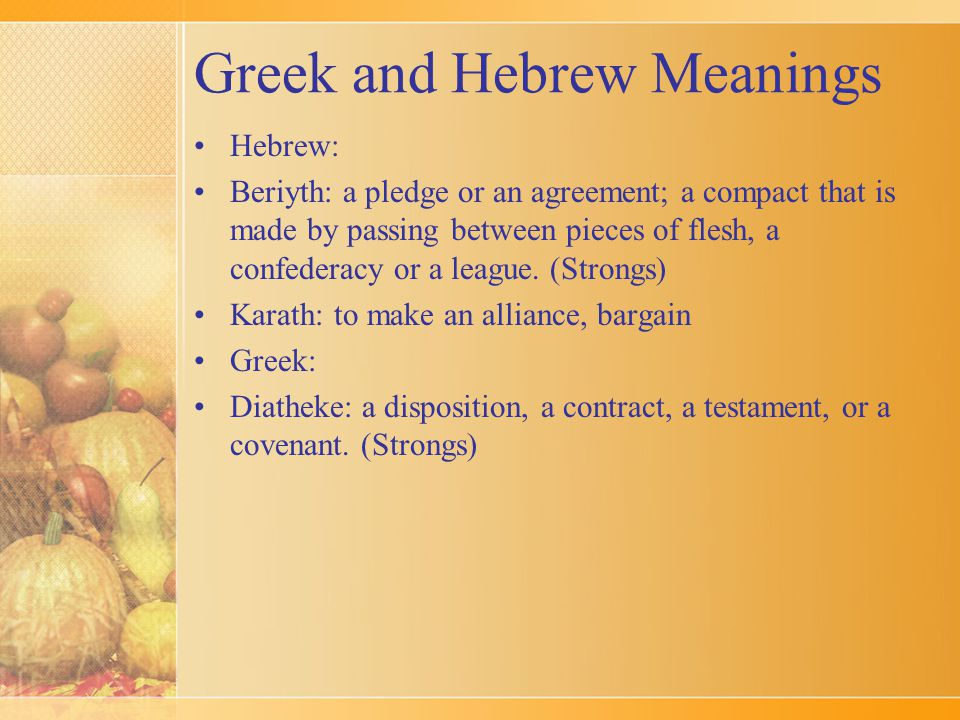 Greek and Hebrew Meanings Hebrew: Beriyth: a pledge or an agreement; a compact that is made by passing between pieces of flesh, a confederacy or a lea