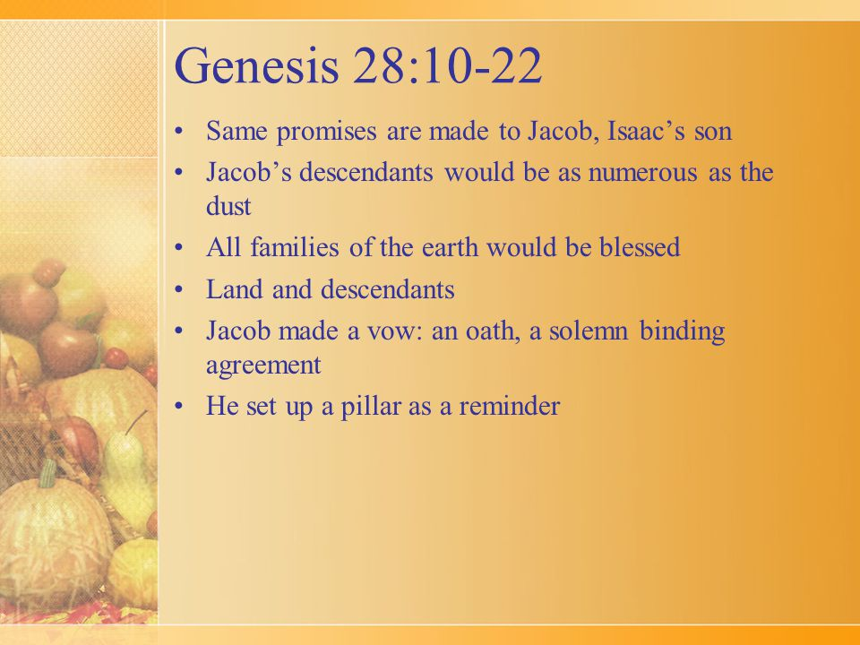Genesis 28:10-22 Same promises are made to Jacob, Isaac's son Jacob's descendants would be as numerous as the dust All families of the earth would be blessed Land and descendants Jacob made a vow: an oath, a solemn binding agreement He set up a pillar as a reminder