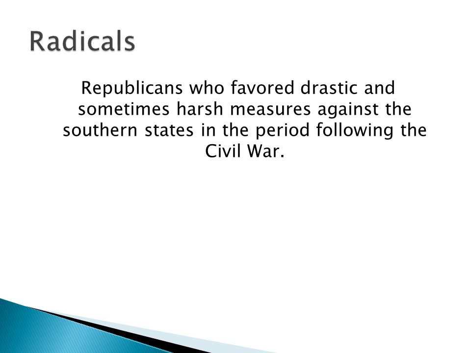 Republicans who favored drastic and sometimes harsh measures against the southern states in the period following the Civil War.