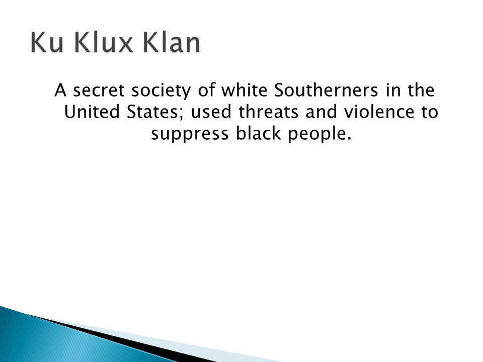 A secret society of white Southerners in the United States; used threats and violence to suppress black people.