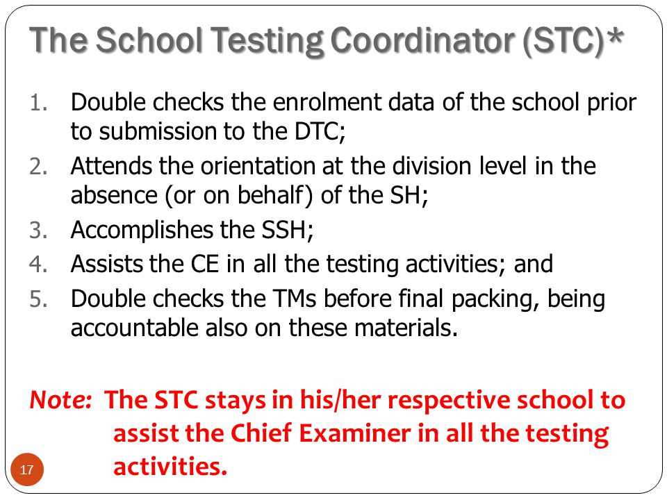 The School Testing Coordinator (STC)* 17 1. Double checks the enrolment data of the school prior to submission to the DTC; 2. Attends the orientation