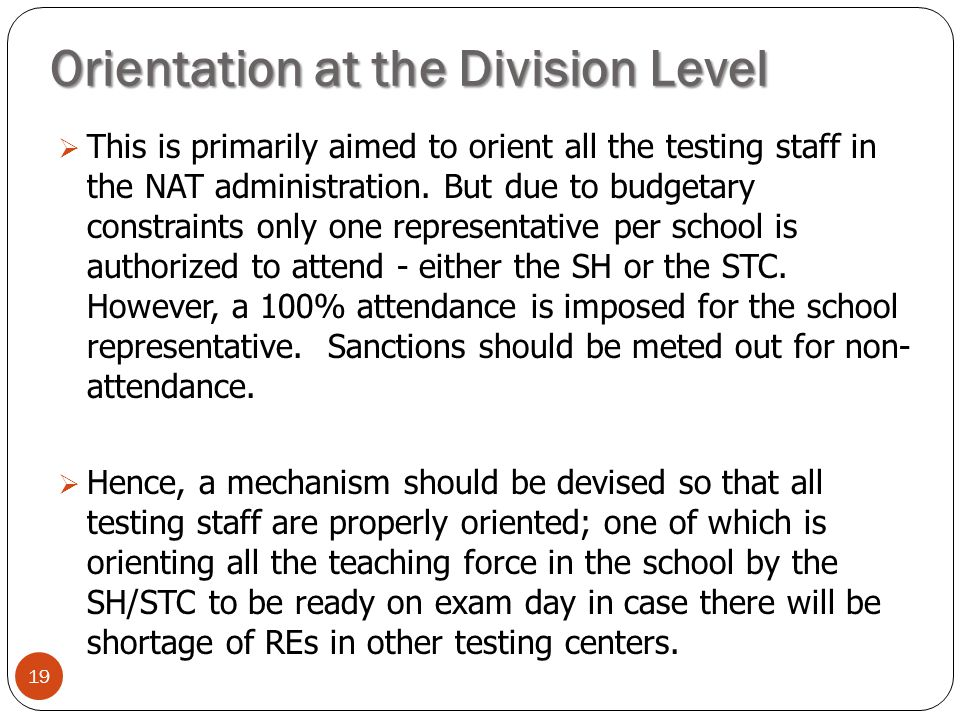 Orientation at the Division Level 19  This is primarily aimed to orient all the testing staff in the NAT administration. But due to budgetary constra