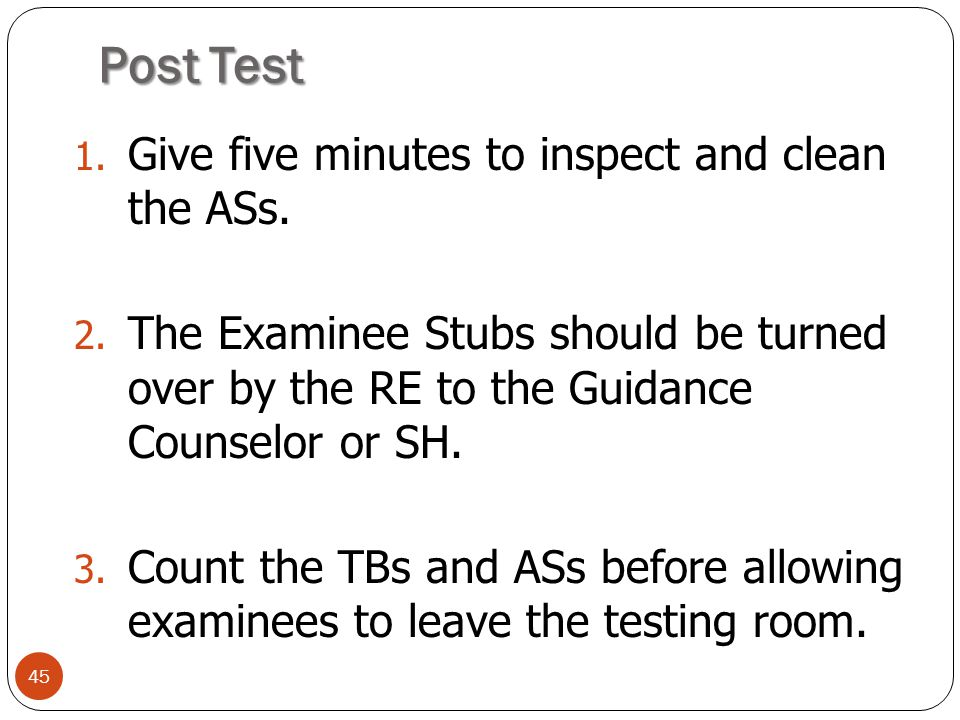 Post Test 45 1. Give five minutes to inspect and clean the ASs. 2. The Examinee Stubs should be turned over by the RE to the Guidance Counselor or SH.