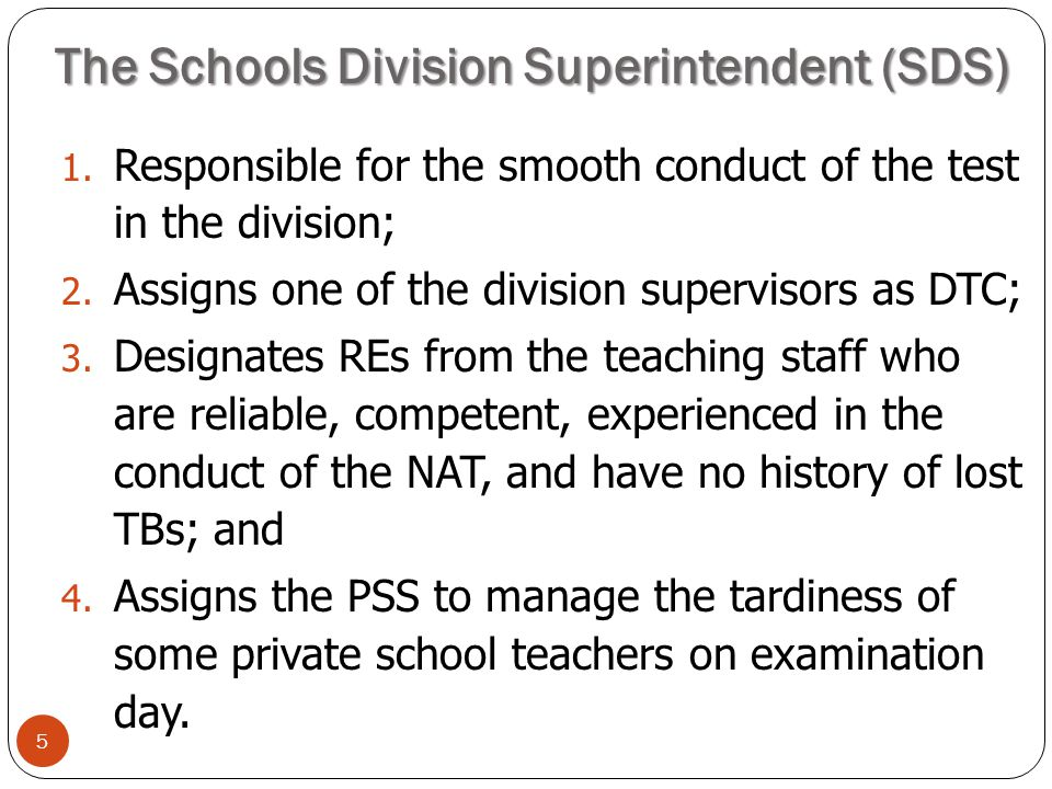 The Schools Division Superintendent (SDS) 5 1. Responsible for the smooth conduct of the test in the division; 2. Assigns one of the division supervis