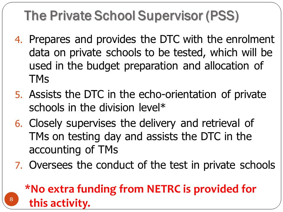 The Private School Supervisor (PSS) 8 4. Prepares and provides the DTC with the enrolment data on private schools to be tested, which will be used in