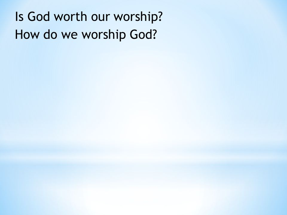 Is God worth our worship How do we worship God