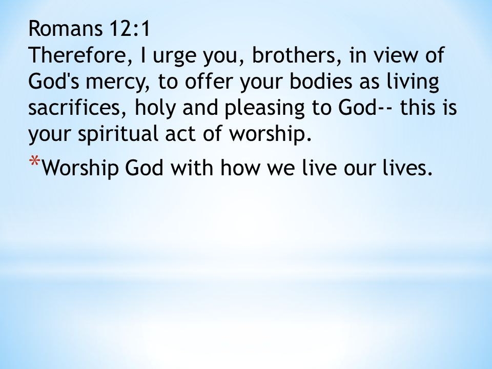 Romans 12:1 Therefore, I urge you, brothers, in view of God's mercy, to offer your bodies as living sacrifices, holy and pleasing to God-- this is you