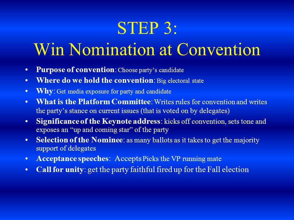 STEP 4: Campaign against other Parties Formal start of the campaign : Kick off is the Labor Day weekend: the beginning of September; 8 weeks to package the candidate Time constraints: Campaign needs to decide its strategy for winning the elections; where to campaign, how to spend resources; swing states are states that can swing the election because they have more electoral votes or independent voters that can be swayed to vote for either party Use of Media: Decide how and where to spend money; ads, radio, talk shows, TV Debates: A candidate has to decide if (s )he will participate; if so when, where, the format.