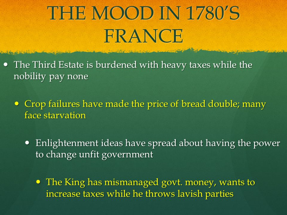 THE MOOD IN 1780'S FRANCE The Third Estate is burdened with heavy taxes while the nobility pay none The Third Estate is burdened with heavy taxes while the nobility pay none Crop failures have made the price of bread double; many face starvation Crop failures have made the price of bread double; many face starvation Enlightenment ideas have spread about having the power to change unfit government Enlightenment ideas have spread about having the power to change unfit government The King has mismanaged govt.