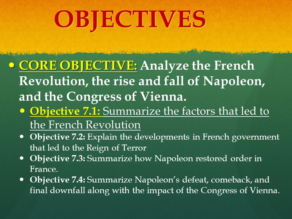 OBJECTIVES CORE OBJECTIVE: CORE OBJECTIVE: Analyze the French Revolution, the rise and fall of Napoleon, and the Congress of Vienna. Objective 7.1: Su