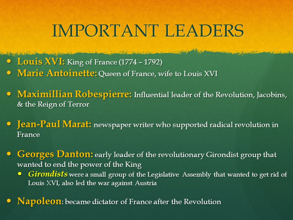 IMPORTANT LEADERS Louis XVI: King of France (1774 – 1792) Louis XVI: King of France (1774 – 1792) Marie Antoinette: Queen of France, wife to Louis XVI Marie Antoinette: Queen of France, wife to Louis XVI Maximillian Robespierre: Influential leader of the Revolution, Jacobins, & the Reign of Terror Maximillian Robespierre: Influential leader of the Revolution, Jacobins, & the Reign of Terror Jean-Paul Marat: newspaper writer who supported radical revolution in France Jean-Paul Marat: newspaper writer who supported radical revolution in France Georges Danton: early leader of the revolutionary Girondist group that wanted to end the power of the King Georges Danton: early leader of the revolutionary Girondist group that wanted to end the power of the King Girondists were a small group of the Legislative Assembly that wanted to get rid of Louis XVI, also led the war against Austria Girondists were a small group of the Legislative Assembly that wanted to get rid of Louis XVI, also led the war against Austria Napoleon : became dictator of France after the Revolution Napoleon : became dictator of France after the Revolution