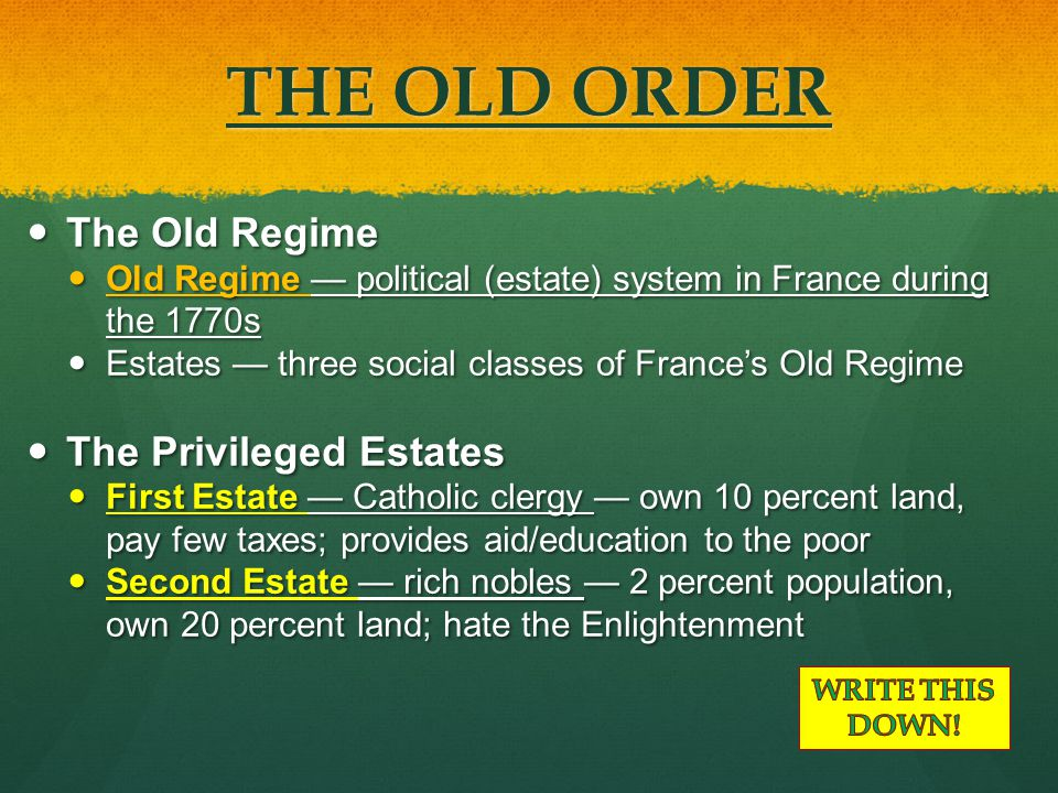 THE OLD ORDER The Old Regime The Old Regime Old Regime — political (estate) system in France during the 1770s Old Regime — political (estate) system in France during the 1770s Estates — three social classes of France's Old Regime Estates — three social classes of France's Old Regime The Privileged Estates The Privileged Estates First Estate — Catholic clergy — own 10 percent land, pay few taxes; provides aid/education to the poor First Estate — Catholic clergy — own 10 percent land, pay few taxes; provides aid/education to the poor Second Estate — rich nobles — 2 percent population, own 20 percent land; hate the Enlightenment Second Estate — rich nobles — 2 percent population, own 20 percent land; hate the Enlightenment