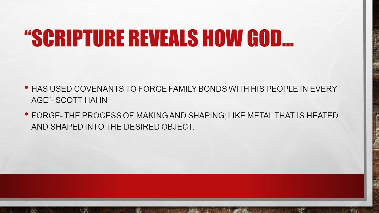 SCRIPTURE REVEALS HOW GOD… HAS USED COVENANTS TO FORGE FAMILY BONDS WITH HIS PEOPLE IN EVERY AGE - SCOTT HAHN FORGE- THE PROCESS OF MAKING AND SHAPING; LIKE METAL THAT IS HEATED AND SHAPED INTO THE DESIRED OBJECT.