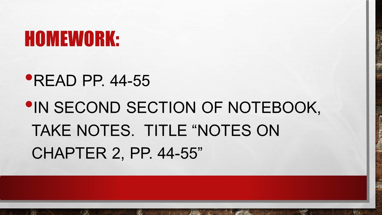 HOMEWORK: READ PP. 44-55 IN SECOND SECTION OF NOTEBOOK, TAKE NOTES.