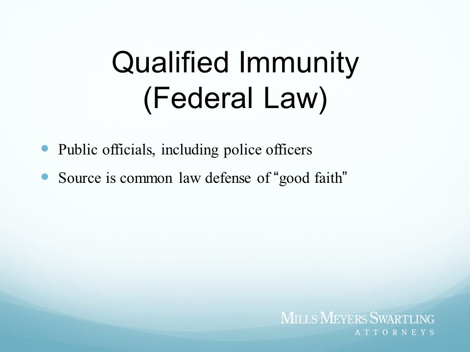 Qualified Immunity (Federal Law) Public officials, including police officers Source is common law defense of good faith