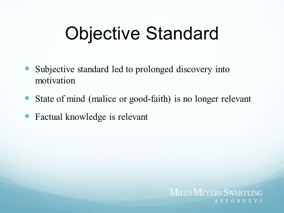 Objective Standard Subjective standard led to prolonged discovery into motivation State of mind (malice or good-faith) is no longer relevant Factual knowledge is relevant