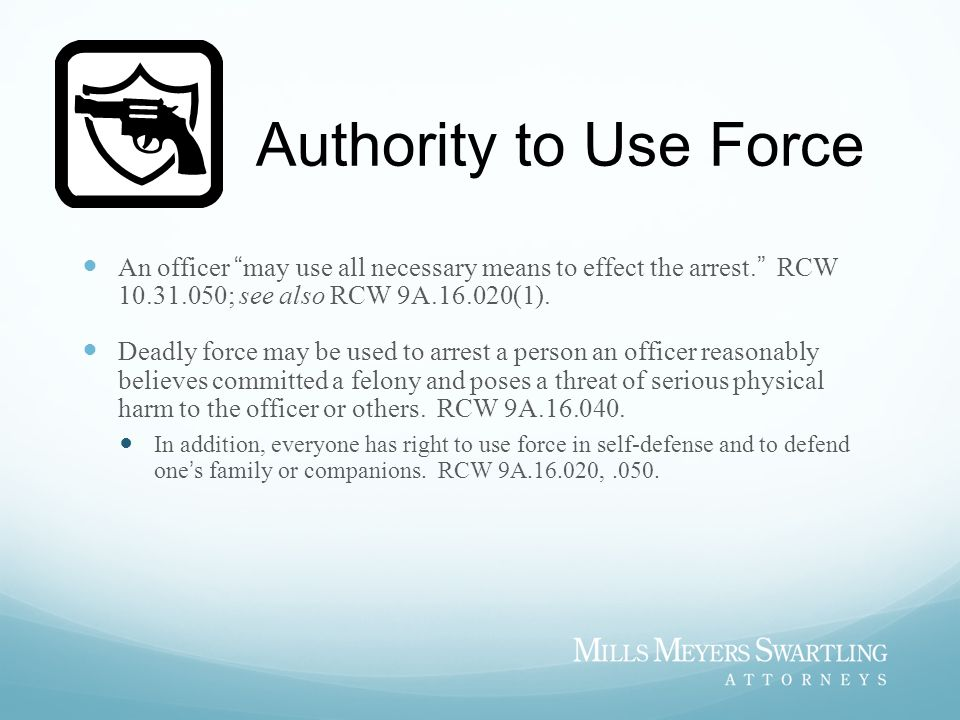 Authority to Use Force An officer may use all necessary means to effect the arrest. RCW 10.31.050; see also RCW 9A.16.020(1).