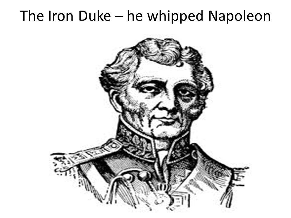 The Iron Duke – he whipped Napoleon