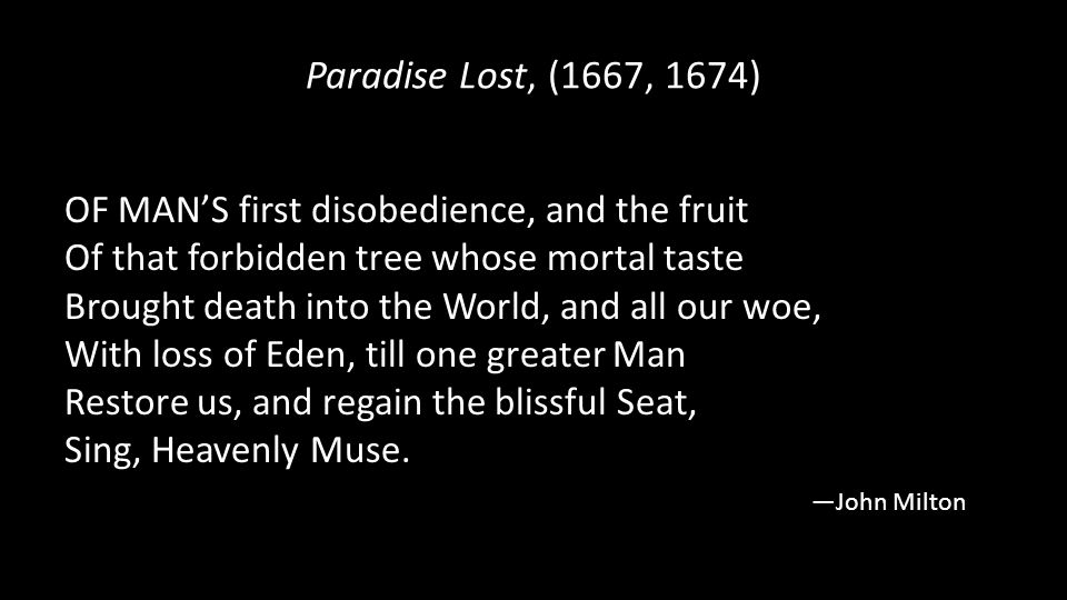 Paradise Lost, (1667, 1674) OF MAN'S first disobedience, and the fruit Of that forbidden tree whose mortal taste Brought death into the World, and all our woe, With loss of Eden, till one greater Man Restore us, and regain the blissful Seat, Sing, Heavenly Muse.