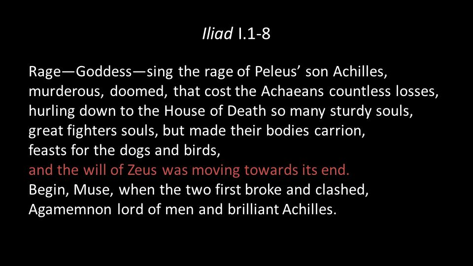 Iliad I.1-8 Rage—Goddess—sing the rage of Peleus' son Achilles, murderous, doomed, that cost the Achaeans countless losses, hurling down to the House