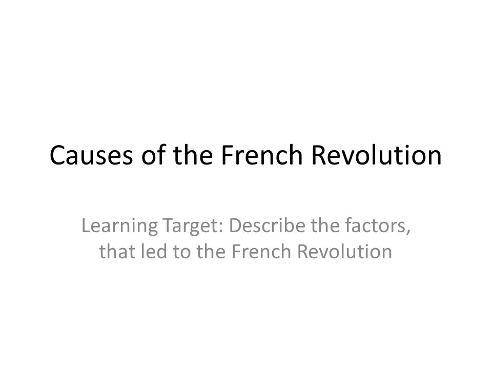 Causes of the French Revolution Learning Target: Describe the factors, that led to the French Revolution