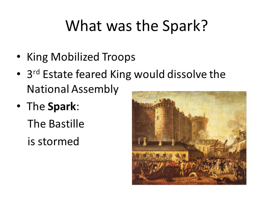 What was the Spark? King Mobilized Troops 3 rd Estate feared King would dissolve the National Assembly The Spark: The Bastille is stormed