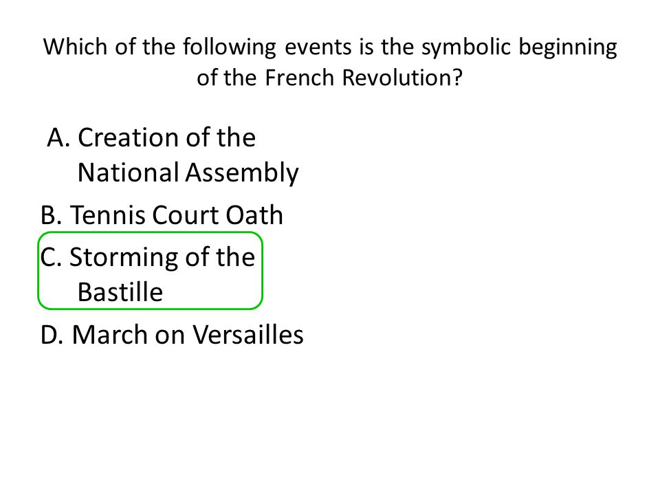 Which of the following events is the symbolic beginning of the French Revolution? A. Creation of the National Assembly B. Tennis Court Oath C. Stormin