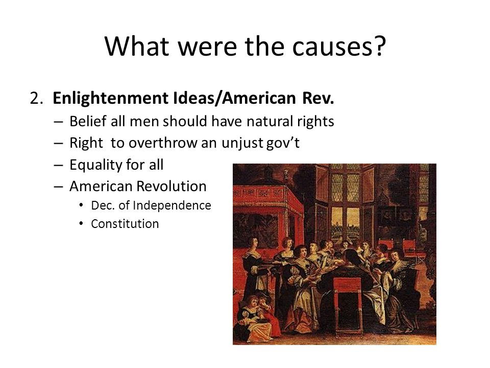 What were the causes? 2. Enlightenment Ideas/American Rev. – Belief all men should have natural rights – Right to overthrow an unjust gov't – Equality