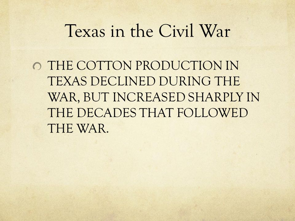 Texas in the Civil War THE COTTON PRODUCTION IN TEXAS DECLINED DURING THE WAR, BUT INCREASED SHARPLY IN THE DECADES THAT FOLLOWED THE WAR.