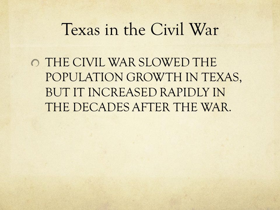 Texas in the Civil War THE CIVIL WAR SLOWED THE POPULATION GROWTH IN TEXAS, BUT IT INCREASED RAPIDLY IN THE DECADES AFTER THE WAR.