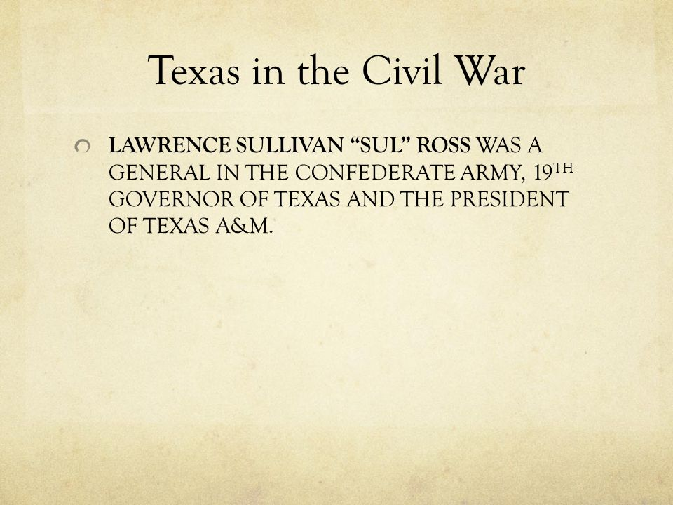 Texas in the Civil War LAWRENCE SULLIVAN SUL ROSS WAS A GENERAL IN THE CONFEDERATE ARMY, 19 TH GOVERNOR OF TEXAS AND THE PRESIDENT OF TEXAS A&M.