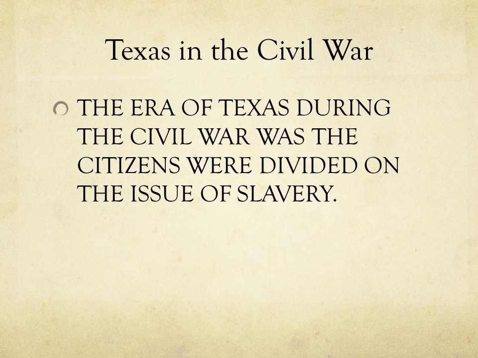 Texas in the Civil War THE ERA OF TEXAS DURING THE CIVIL WAR WAS THE CITIZENS WERE DIVIDED ON THE ISSUE OF SLAVERY.