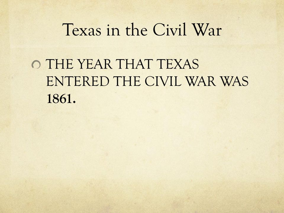 Texas in the Civil War THE YEAR THAT TEXAS ENTERED THE CIVIL WAR WAS 1861.